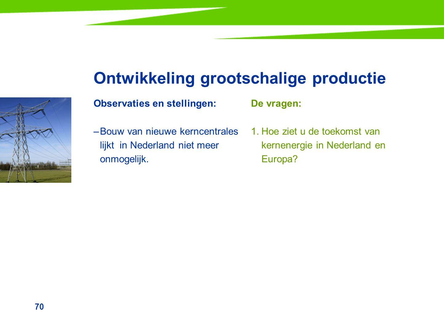 70 Ontwikkeling grootschalige productie Observaties en stellingen: –Bouw van nieuwe kerncentrales lijkt in Nederland niet meer onmogelijk. De vragen: