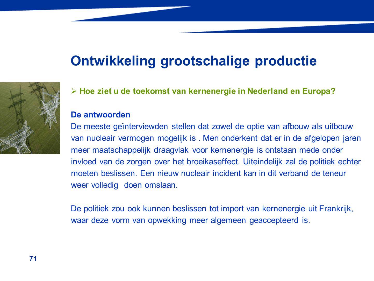 71 Ontwikkeling grootschalige productie  Hoe ziet u de toekomst van kernenergie in Nederland en Europa? De antwoorden De meeste geïnterviewden stelle