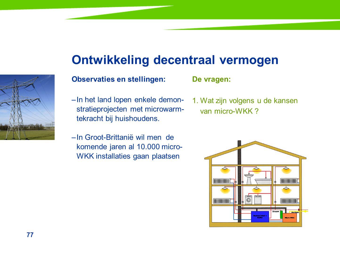 77 Ontwikkeling decentraal vermogen Observaties en stellingen: –In het land lopen enkele demon- stratieprojecten met microwarm- tekracht bij huishoude