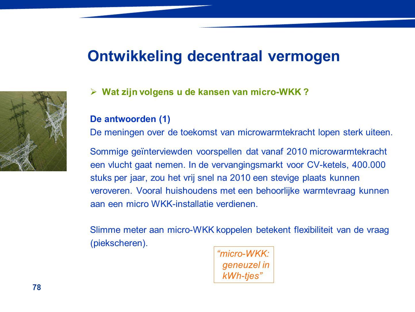 78 Ontwikkeling decentraal vermogen  Wat zijn volgens u de kansen van micro-WKK ? De antwoorden (1) De meningen over de toekomst van microwarmtekrach