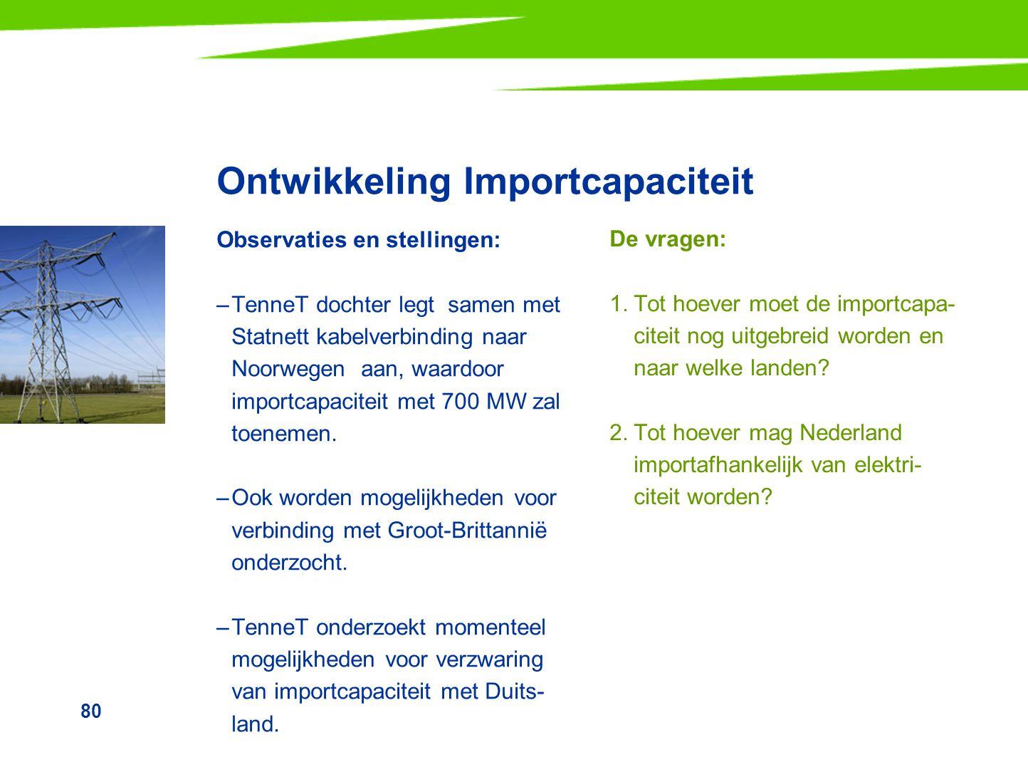80 Ontwikkeling Importcapaciteit Observaties en stellingen: –TenneT dochter legt samen met Statnett kabelverbinding naar Noorwegen aan, waardoor impor