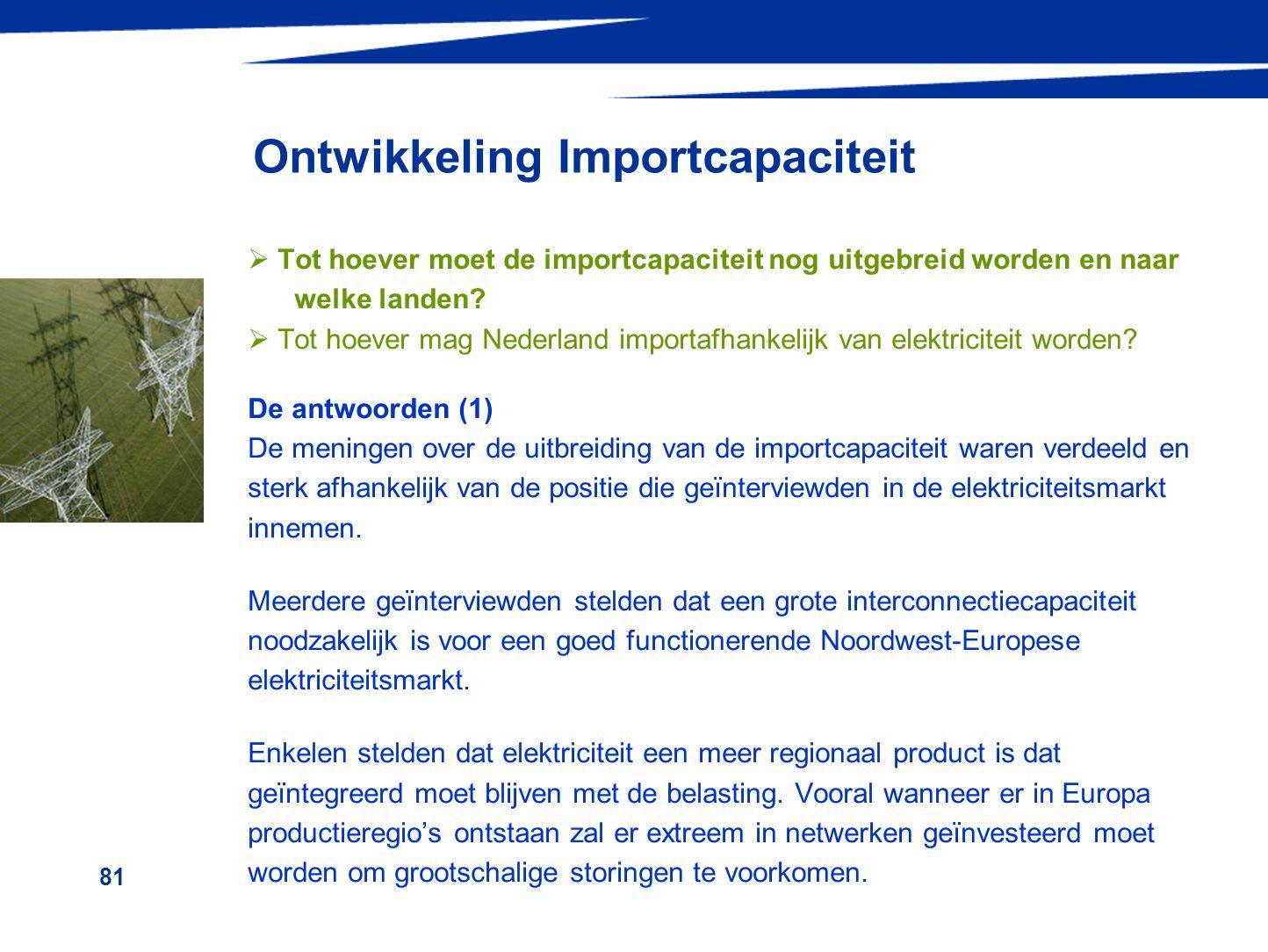 81 Ontwikkeling Importcapaciteit  Tot hoever moet de importcapaciteit nog uitgebreid worden en naar welke landen?  Tot hoever mag Nederland importaf