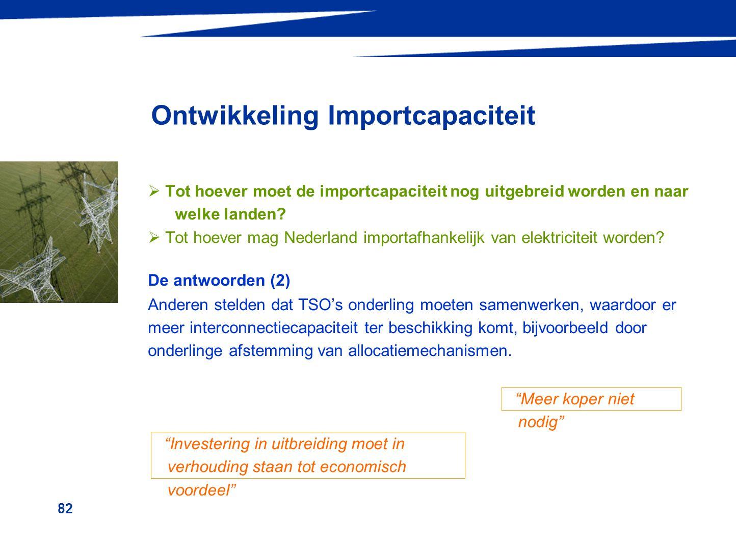82 Ontwikkeling Importcapaciteit  Tot hoever moet de importcapaciteit nog uitgebreid worden en naar welke landen?  Tot hoever mag Nederland importaf