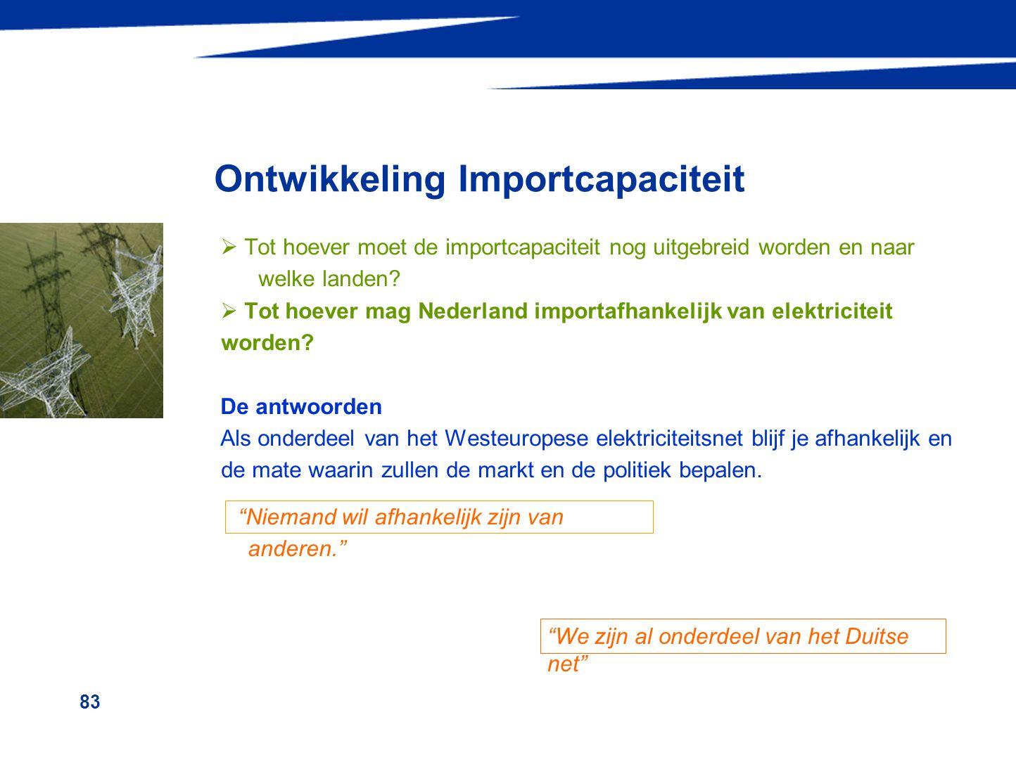83 Ontwikkeling Importcapaciteit  Tot hoever moet de importcapaciteit nog uitgebreid worden en naar welke landen?  Tot hoever mag Nederland importaf