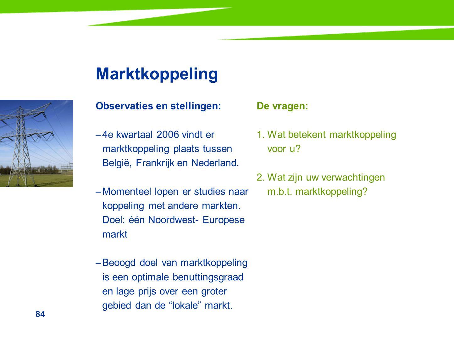 84 Marktkoppeling Observaties en stellingen: –4e kwartaal 2006 vindt er marktkoppeling plaats tussen België, Frankrijk en Nederland. –Momenteel lopen