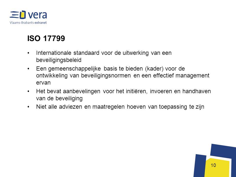 10 ISO 17799 •Internationale standaard voor de uitwerking van een beveiligingsbeleid •Een gemeenschappelijke basis te bieden (kader) voor de ontwikkel