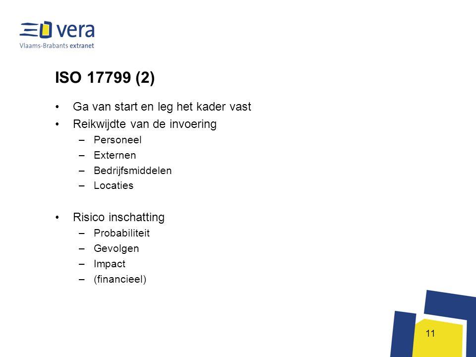 11 ISO 17799 (2) •Ga van start en leg het kader vast •Reikwijdte van de invoering –Personeel –Externen –Bedrijfsmiddelen –Locaties •Risico inschatting