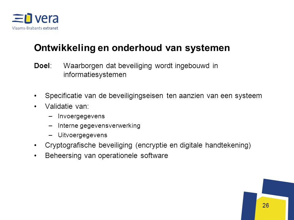 26 Ontwikkeling en onderhoud van systemen Doel: Waarborgen dat beveiliging wordt ingebouwd in informatiesystemen •Specificatie van de beveiligingseise