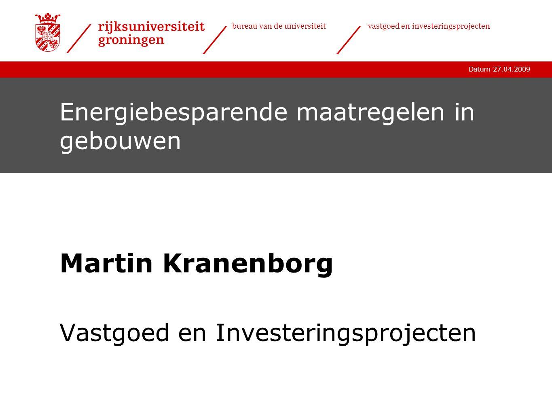 Datum 27.04.2009 bureau van de universiteitvastgoed en investeringsprojecten Energiebesparende maatregelen in gebouwen Martin Kranenborg Vastgoed en I