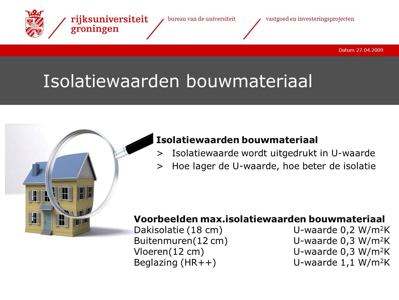 Datum 27.04.2009 bureau van de universiteitvastgoed en investeringsprojecten Isolatiewaarden bouwmateriaal >Isolatiewaarde wordt uitgedrukt in U-waard