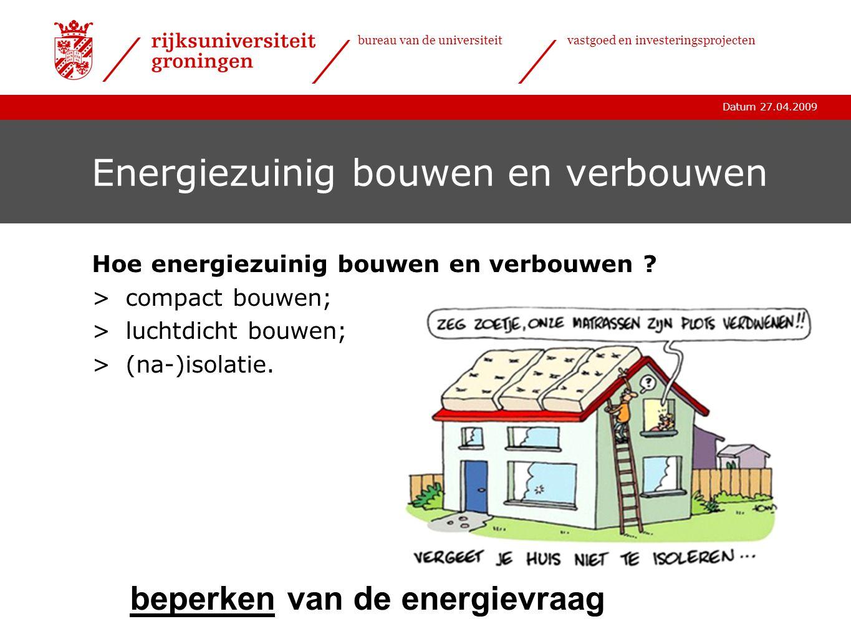 Datum 27.04.2009 bureau van de universiteitvastgoed en investeringsprojecten Energievraag in gebouwen Energievraag >toepassen van vraagbeperkende maatregelen; >gebruik zoveel mogelijk duurzame energiebronnen; >zet efficiënte technieken in om het resterende energieverbruik op te wekken.