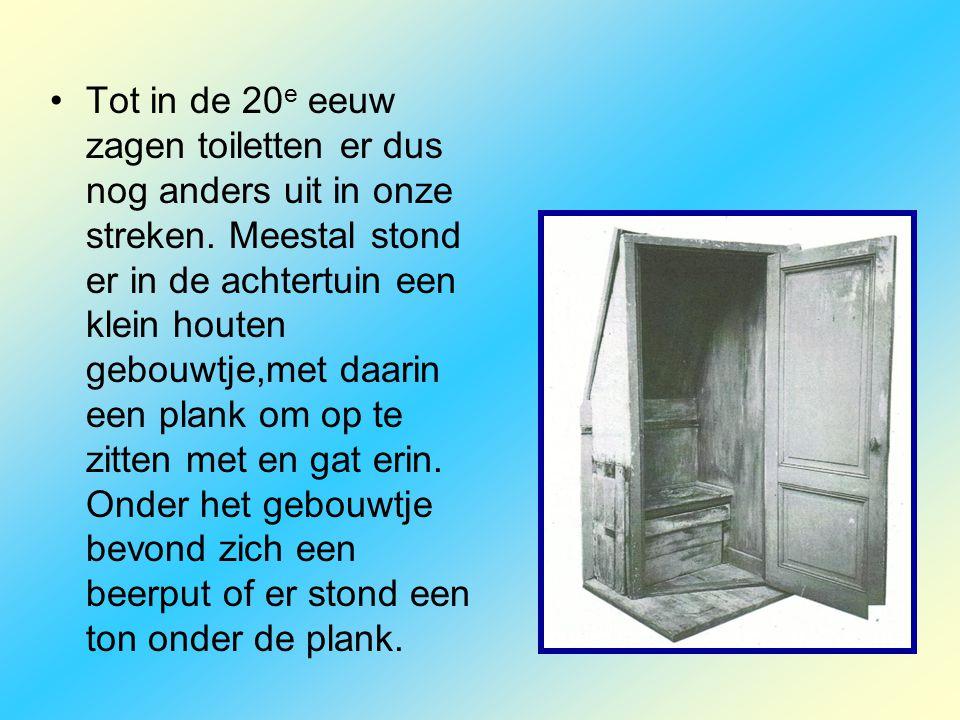 •Tot in de 20 e eeuw zagen toiletten er dus nog anders uit in onze streken. Meestal stond er in de achtertuin een klein houten gebouwtje,met daarin ee