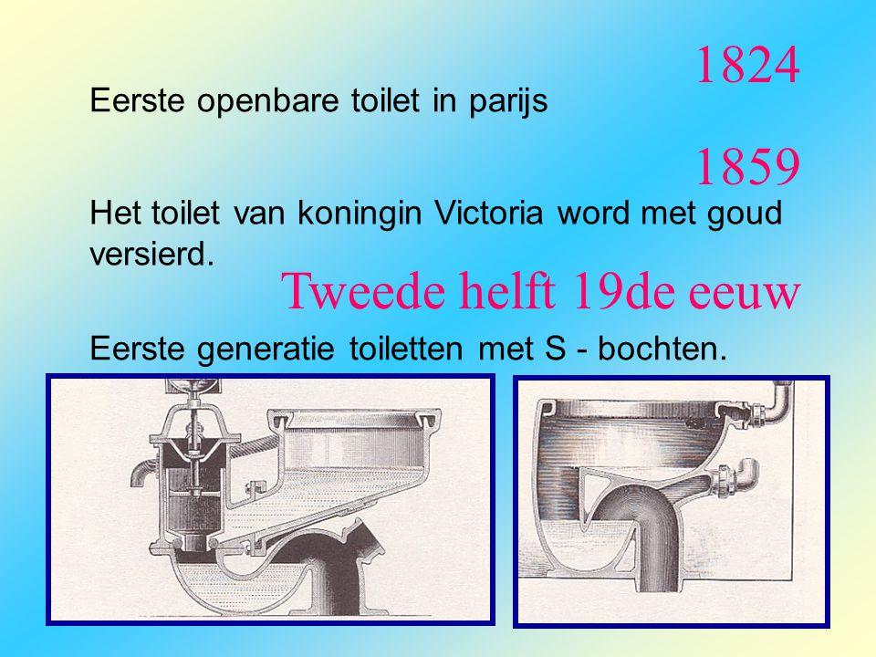 1824 Eerste openbare toilet in parijs Tweede helft 19de eeuw Eerste generatie toiletten met S - bochten. 1859 Het toilet van koningin Victoria word me