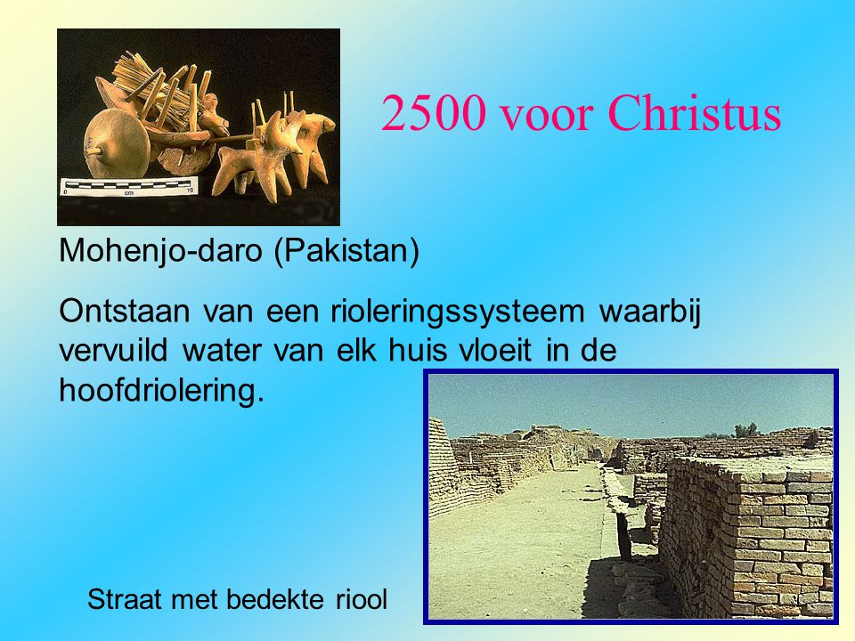 2500 voor Christus Mohenjo-daro (Pakistan) Ontstaan van een rioleringssysteem waarbij vervuild water van elk huis vloeit in de hoofdriolering. Straat