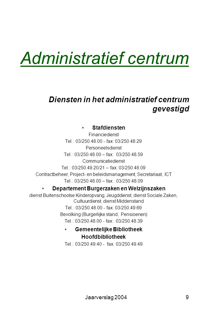 Jaarverslag 20049 Administratief centrum Diensten in het administratief centrum gevestigd •Stafdiensten Financiedienst Tel.: 03/250.48.00 - fax: 03/250.48.29 Personeelsdienst Tel.: 03/250.48.00 – fax: 03/250.48.59 Communicatiedienst Tel.: 03/250.49.20/21 – fax: 03/250.48.09 Contractbeheer, Project- en beleidsmanagement, Secretariaat, ICT Tel.: 03/250.48.00 – fax: 03/250.48.09 •Departement Burgerzaken en Welzijnszaken dienst Buitenschoolse Kinderopvang, Jeugddienst, dienst Sociale Zaken, Cultuurdienst, dienst Middenstand Tel.: 03/250.48.00 - fax: 03/250.49.69 Bevolking (Burgerlijke stand, Pensioenen) Tel.: 03/250.48.00 - fax: 03/250.48.39 •Gemeentelijke Bibliotheek Hoofdbibliotheek Tel.: 03/250.49.40 - fax: 03/250.49.49