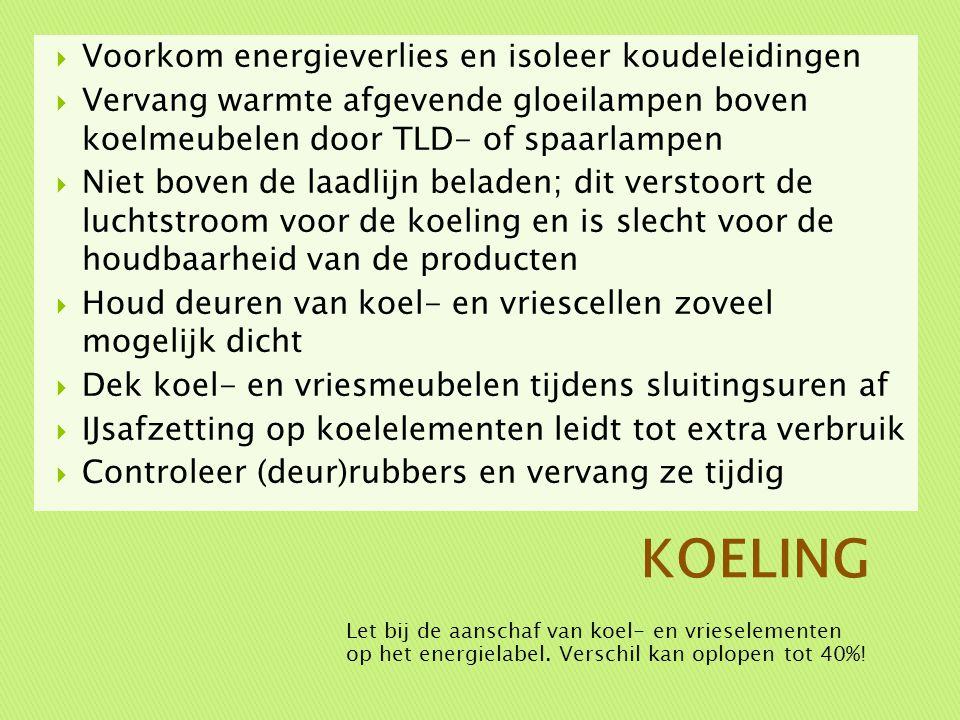  Voorkom energieverlies en isoleer koudeleidingen  Vervang warmte afgevende gloeilampen boven koelmeubelen door TLD- of spaarlampen  Niet boven de laadlijn beladen; dit verstoort de luchtstroom voor de koeling en is slecht voor de houdbaarheid van de producten  Houd deuren van koel- en vriescellen zoveel mogelijk dicht  Dek koel- en vriesmeubelen tijdens sluitingsuren af  IJsafzetting op koelelementen leidt tot extra verbruik  Controleer (deur)rubbers en vervang ze tijdig Let bij de aanschaf van koel- en vrieselementen op het energielabel.