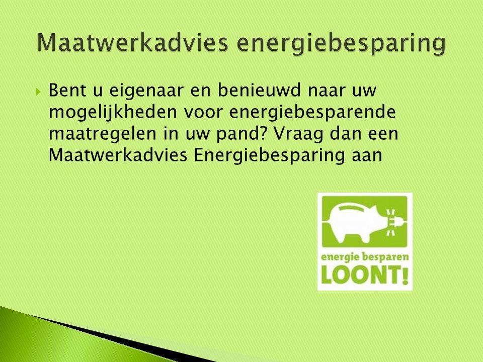 Bent u eigenaar en benieuwd naar uw mogelijkheden voor energiebesparende maatregelen in uw pand? Vraag dan een Maatwerkadvies Energiebesparing aan