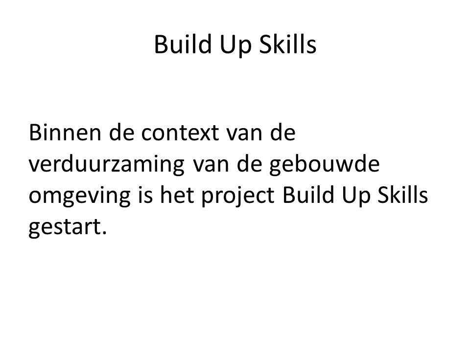 Build Up Skills Binnen de context van de verduurzaming van de gebouwde omgeving is het project Build Up Skills gestart.