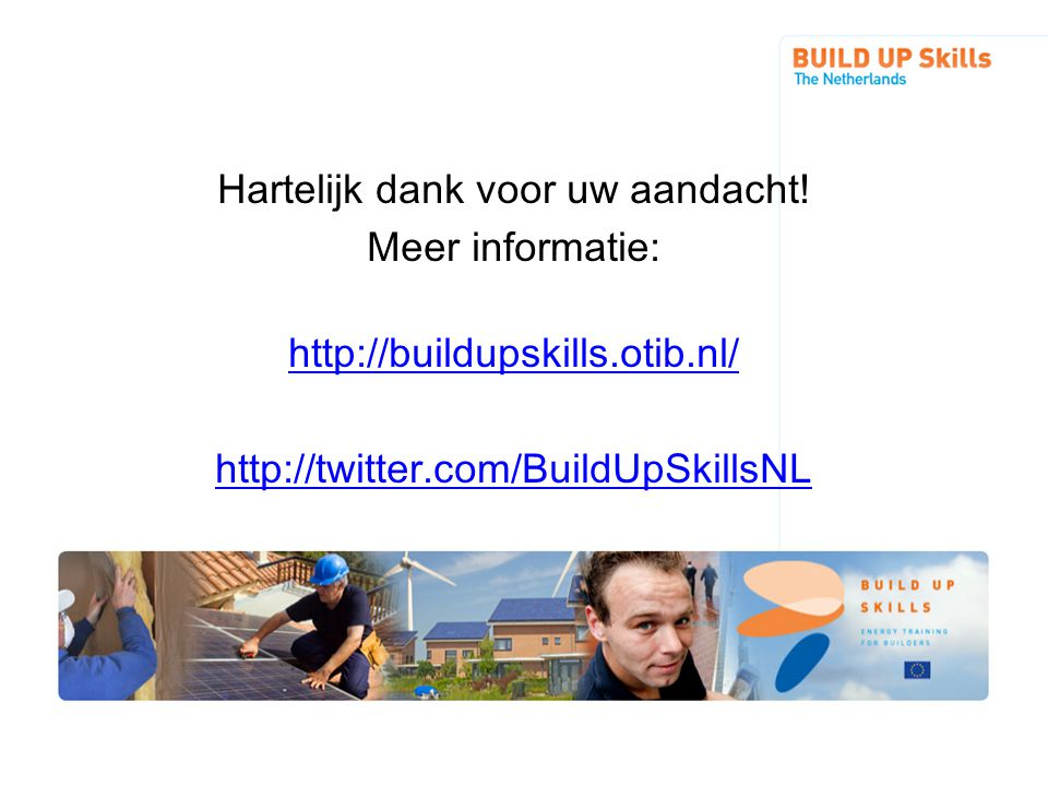 Hartelijk dank voor uw aandacht! Meer informatie: http://buildupskills.otib.nl/ http://twitter.com/BuildUpSkillsNL