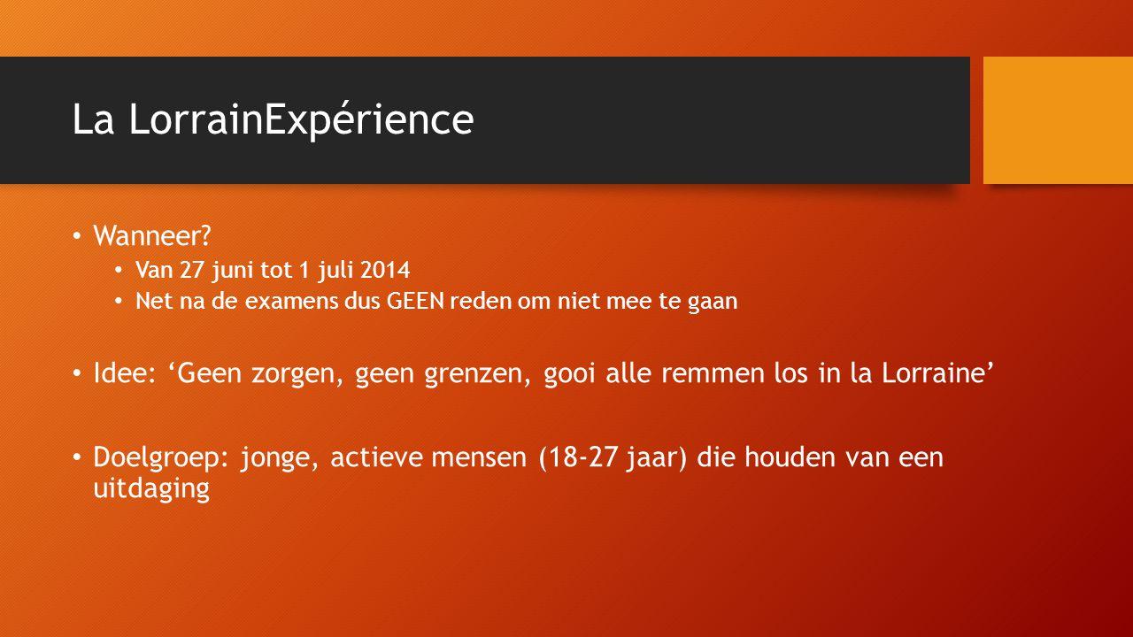 La LorrainExpérience • Wanneer? • Van 27 juni tot 1 juli 2014 • Net na de examens dus GEEN reden om niet mee te gaan • Idee: 'Geen zorgen, geen grenze