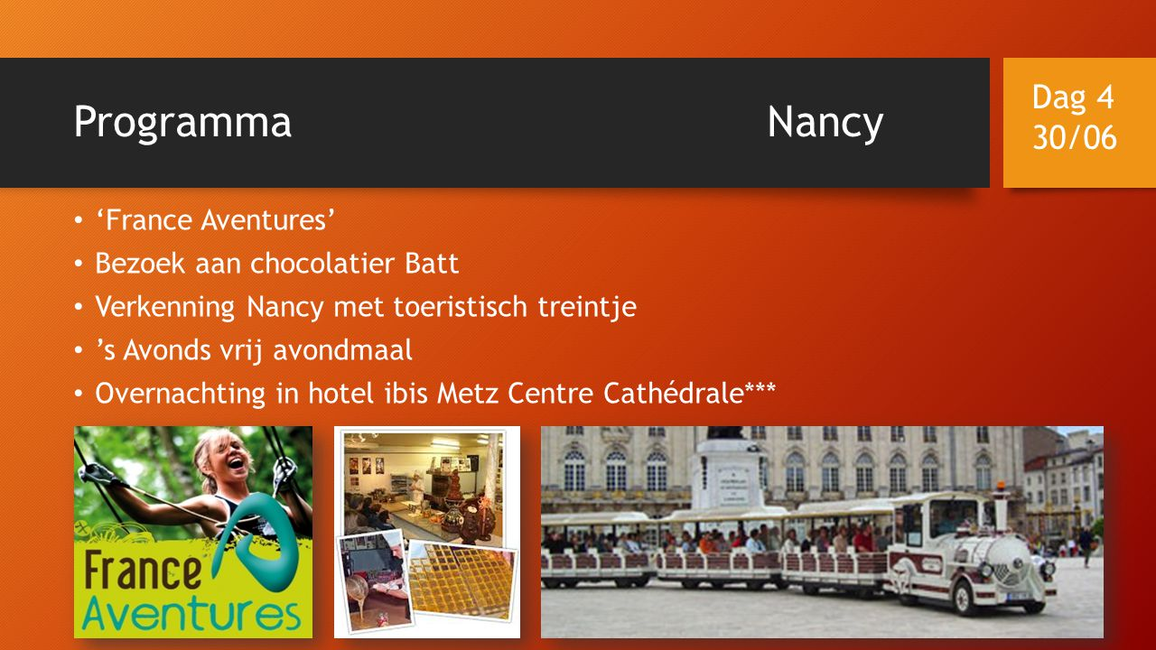 ProgrammaNancy • 'France Aventures' • Bezoek aan chocolatier Batt • Verkenning Nancy met toeristisch treintje • 's Avonds vrij avondmaal • Overnachting in hotel ibis Metz Centre Cathédrale*** Dag 4 30/06
