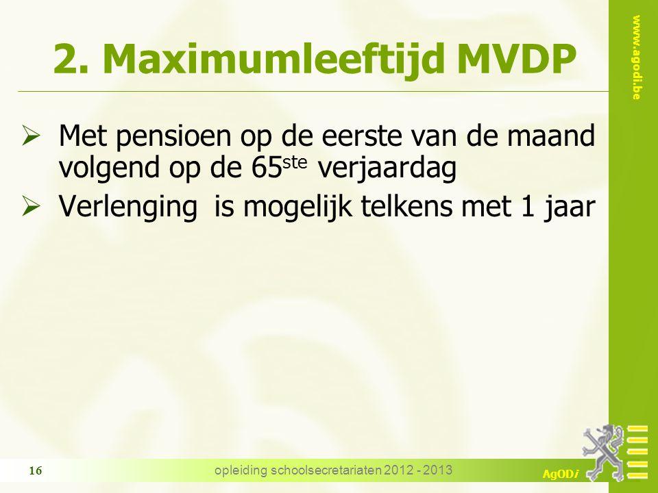 www.agodi.be AgODi opleiding schoolsecretariaten 2012 - 2013 16 2. Maximumleeftijd MVDP  Met pensioen op de eerste van de maand volgend op de 65 ste
