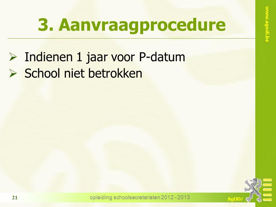 www.agodi.be AgODi opleiding schoolsecretariaten 2012 - 2013 21 3. Aanvraagprocedure  Indienen 1 jaar voor P-datum  School niet betrokken