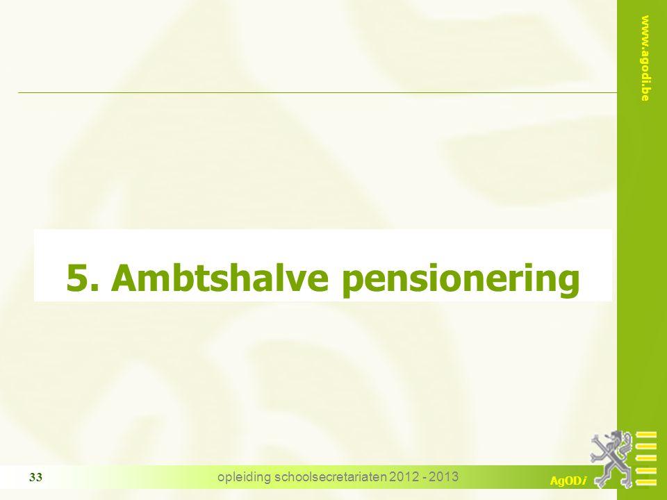 www.agodi.be AgODi opleiding schoolsecretariaten 2012 - 2013 33 5. Ambtshalve pensionering