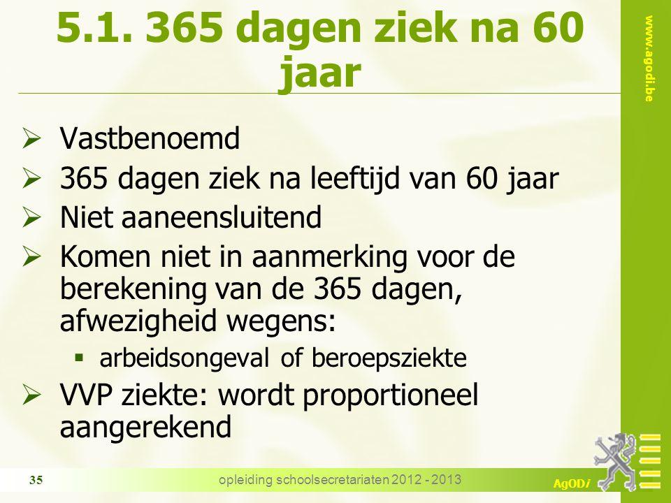 www.agodi.be AgODi opleiding schoolsecretariaten 2012 - 2013 35 5.1. 365 dagen ziek na 60 jaar  Vastbenoemd  365 dagen ziek na leeftijd van 60 jaar