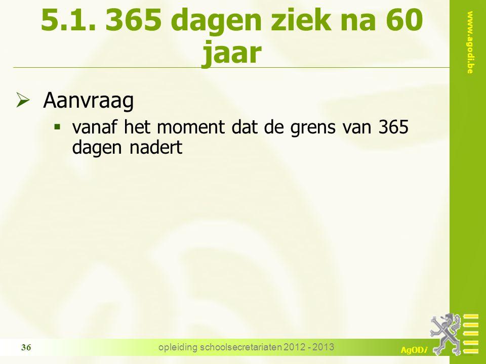 www.agodi.be AgODi opleiding schoolsecretariaten 2012 - 2013 36 5.1. 365 dagen ziek na 60 jaar  Aanvraag  vanaf het moment dat de grens van 365 dage