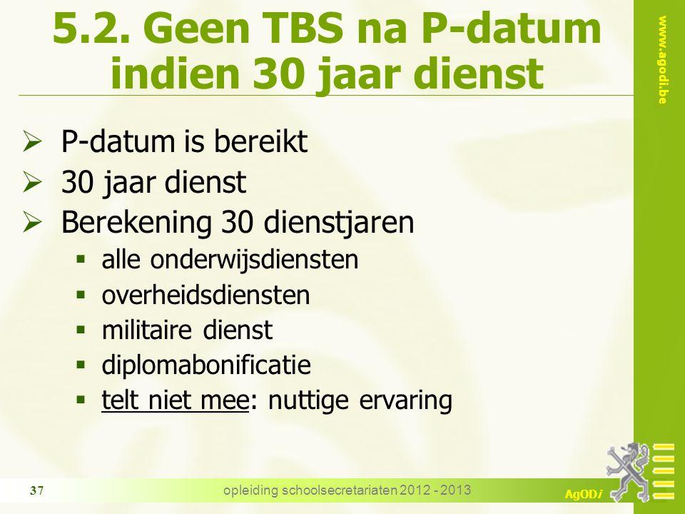 www.agodi.be AgODi opleiding schoolsecretariaten 2012 - 2013 37 5.2. Geen TBS na P-datum indien 30 jaar dienst  P-datum is bereikt  30 jaar dienst 