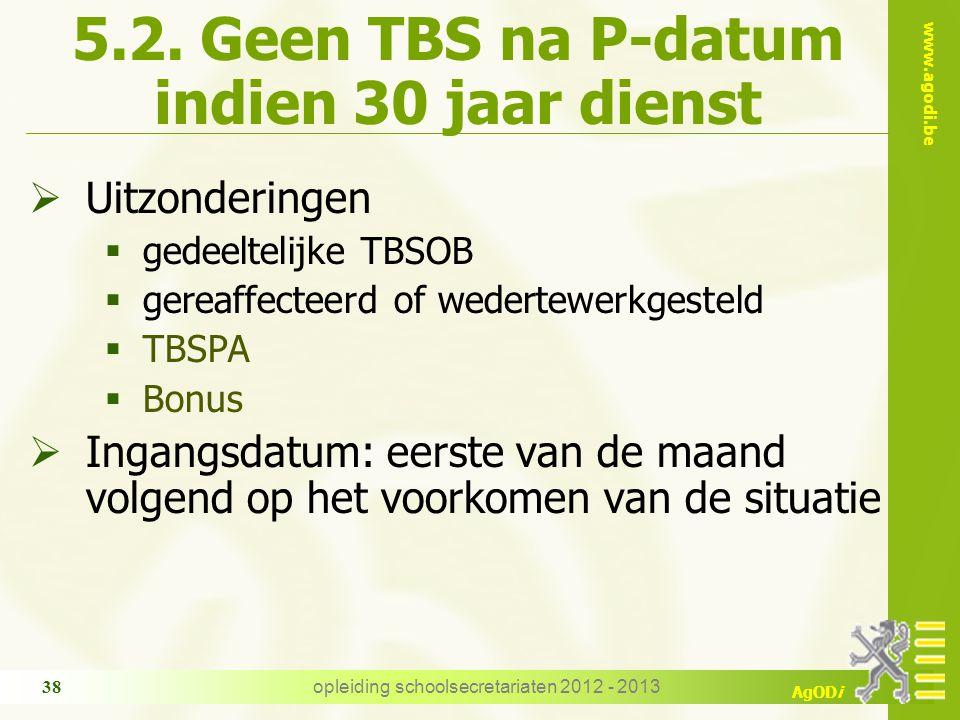 www.agodi.be AgODi opleiding schoolsecretariaten 2012 - 2013 38 5.2. Geen TBS na P-datum indien 30 jaar dienst  Uitzonderingen  gedeeltelijke TBSOB