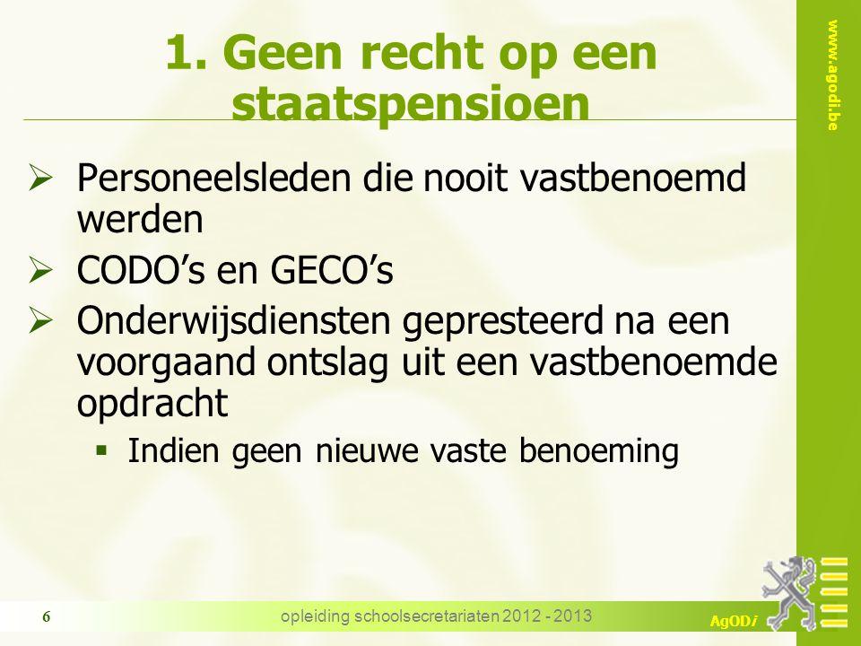 www.agodi.be AgODi opleiding schoolsecretariaten 2012 - 2013 6 1. Geen recht op een staatspensioen  Personeelsleden die nooit vastbenoemd werden  CO