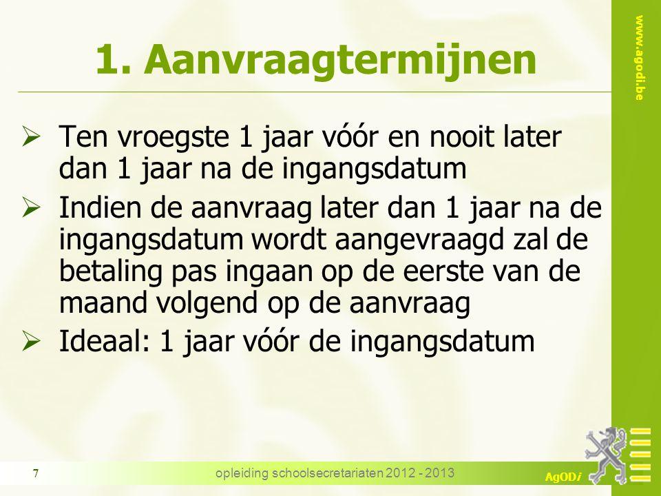 www.agodi.be AgODi opleiding schoolsecretariaten 2012 - 2013 7 1. Aanvraagtermijnen  Ten vroegste 1 jaar vóór en nooit later dan 1 jaar na de ingangs