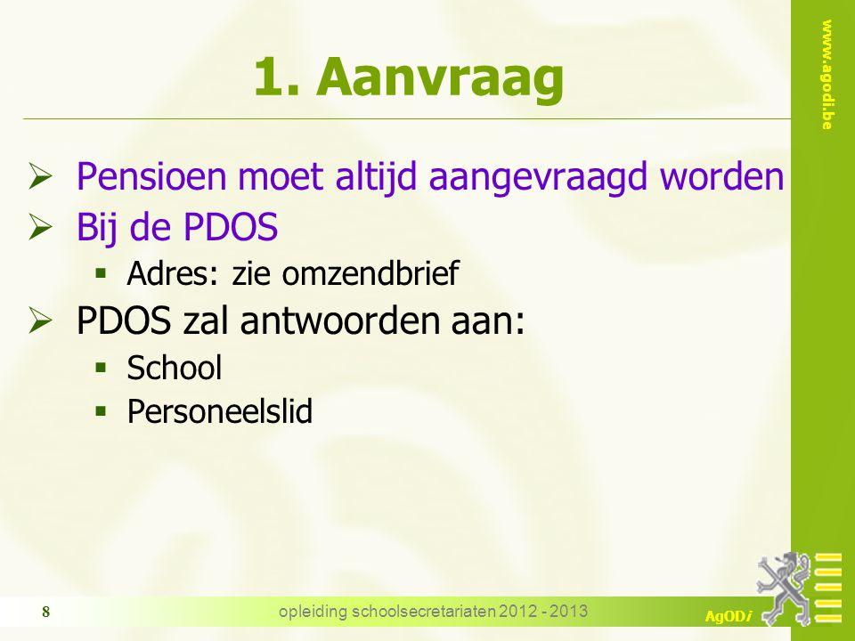 www.agodi.be AgODi opleiding schoolsecretariaten 2012 - 2013 8 1. Aanvraag  Pensioen moet altijd aangevraagd worden  Bij de PDOS  Adres: zie omzend
