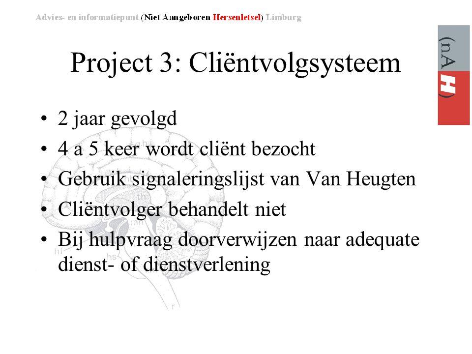 Project 3: Cliëntvolgsysteem •2 jaar gevolgd •4 a 5 keer wordt cliënt bezocht •Gebruik signaleringslijst van Van Heugten •Cliëntvolger behandelt niet •Bij hulpvraag doorverwijzen naar adequate dienst- of dienstverlening