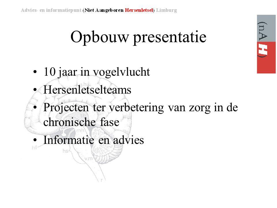Opbouw presentatie •10 jaar in vogelvlucht •Hersenletselteams •Projecten ter verbetering van zorg in de chronische fase •Informatie en advies