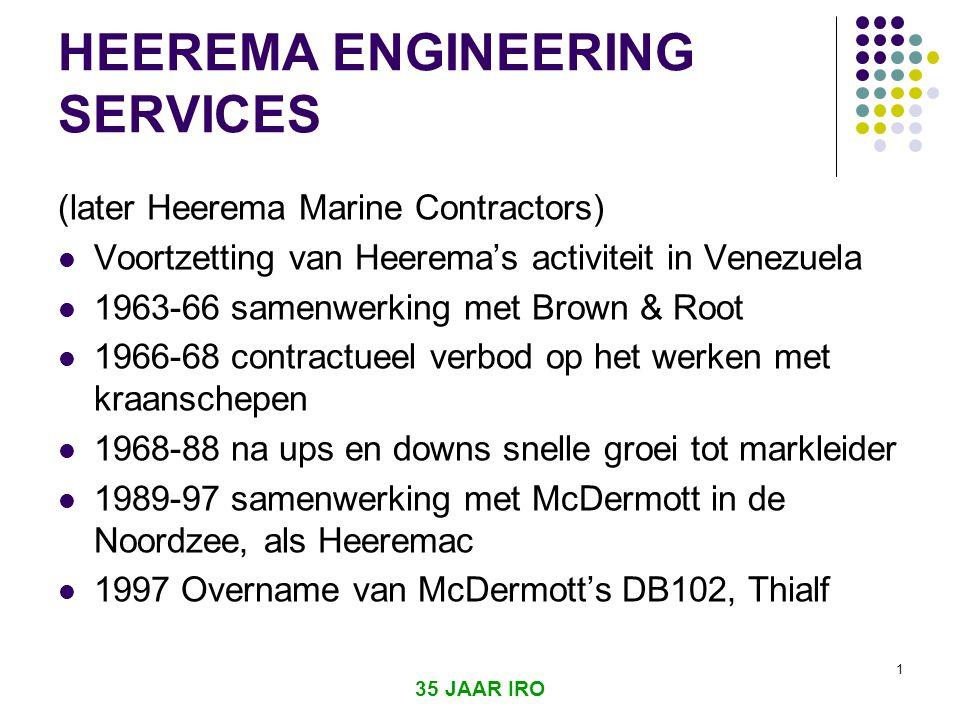 35 JAAR IRO 1 HEEREMA ENGINEERING SERVICES (later Heerema Marine Contractors)  Voortzetting van Heerema's activiteit in Venezuela  1963-66 samenwerking met Brown & Root  1966-68 contractueel verbod op het werken met kraanschepen  1968-88 na ups en downs snelle groei tot markleider  1989-97 samenwerking met McDermott in de Noordzee, als Heeremac  1997 Overname van McDermott's DB102, Thialf