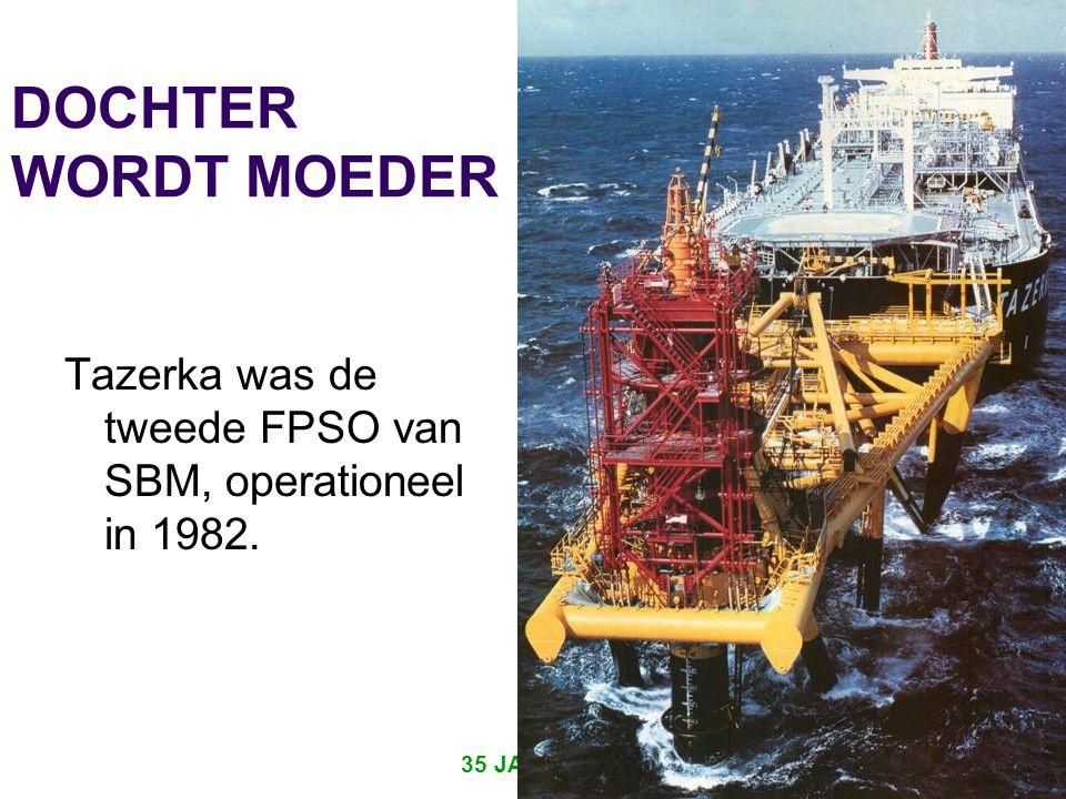 35 JAAR IRO 10 DOCHTER WORDT MOEDER Tazerka was de tweede FPSO van SBM, operationeel in 1982.