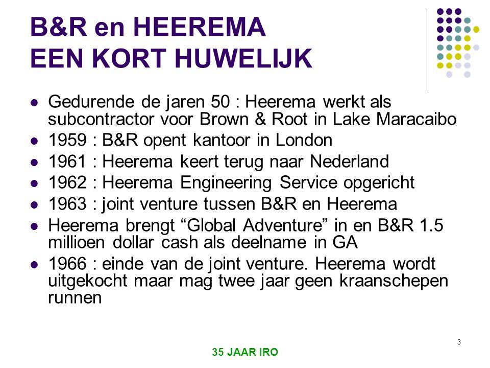 3 B&R en HEEREMA EEN KORT HUWELIJK  Gedurende de jaren 50 : Heerema werkt als subcontractor voor Brown & Root in Lake Maracaibo  1959 : B&R opent kantoor in London  1961 : Heerema keert terug naar Nederland  1962 : Heerema Engineering Service opgericht  1963 : joint venture tussen B&R en Heerema  Heerema brengt Global Adventure in en B&R 1.5 millioen dollar cash als deelname in GA  1966 : einde van de joint venture.