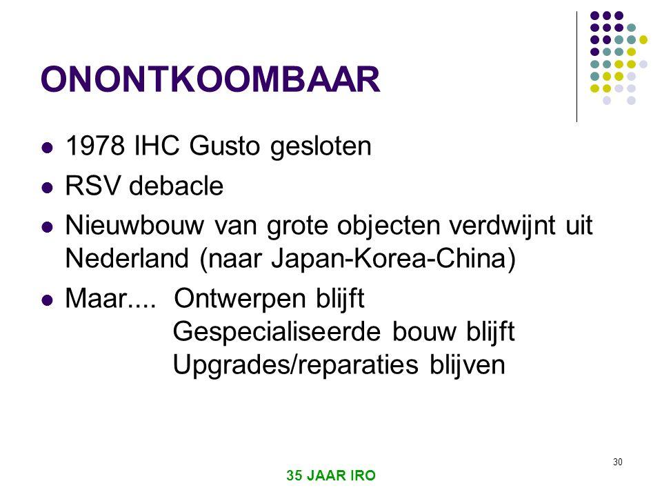 35 JAAR IRO 30 ONONTKOOMBAAR  1978 IHC Gusto gesloten  RSV debacle  Nieuwbouw van grote objecten verdwijnt uit Nederland (naar Japan-Korea-China)  Maar....