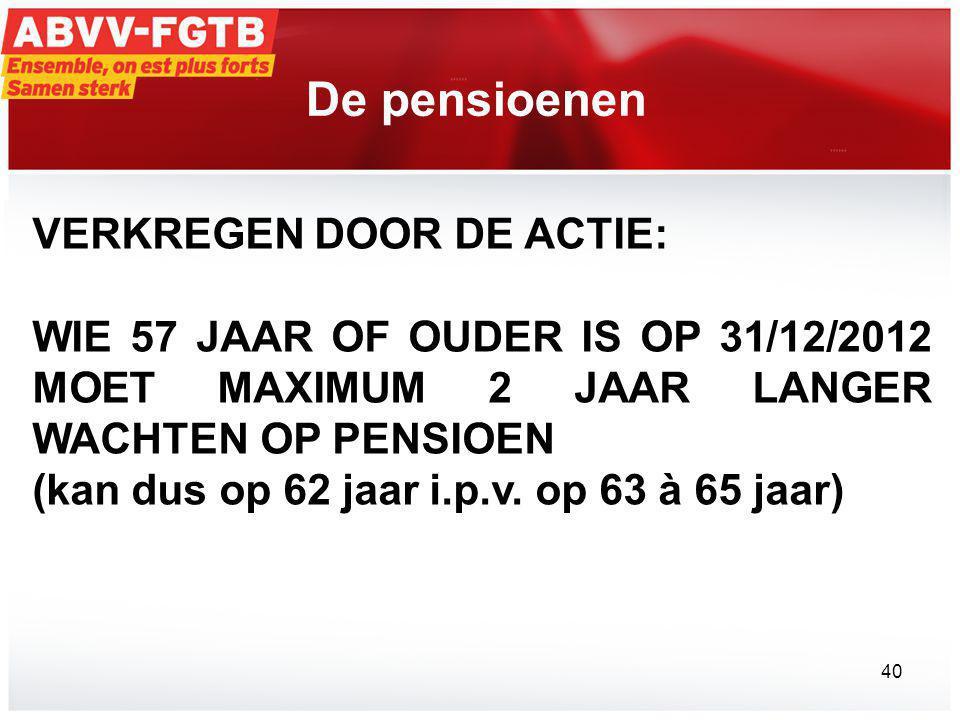 De pensioenen VERKREGEN DOOR DE ACTIE: WIE 57 JAAR OF OUDER IS OP 31/12/2012 MOET MAXIMUM 2 JAAR LANGER WACHTEN OP PENSIOEN (kan dus op 62 jaar i.p.v.