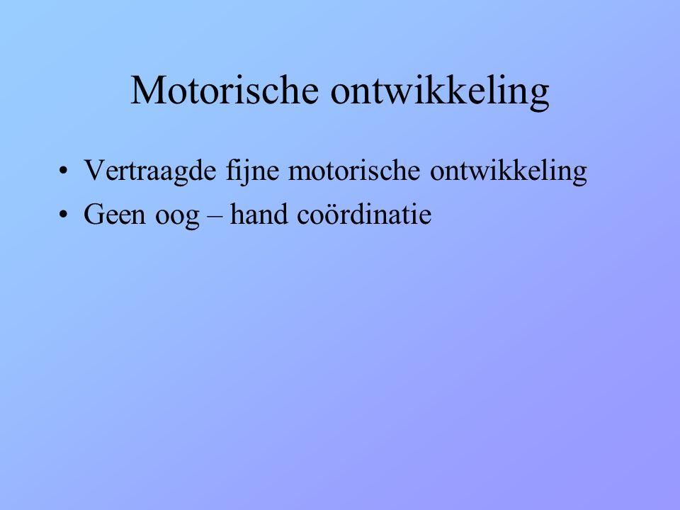 Motorische ontwikkeling •Vertraagde fijne motorische ontwikkeling •Geen oog – hand coördinatie