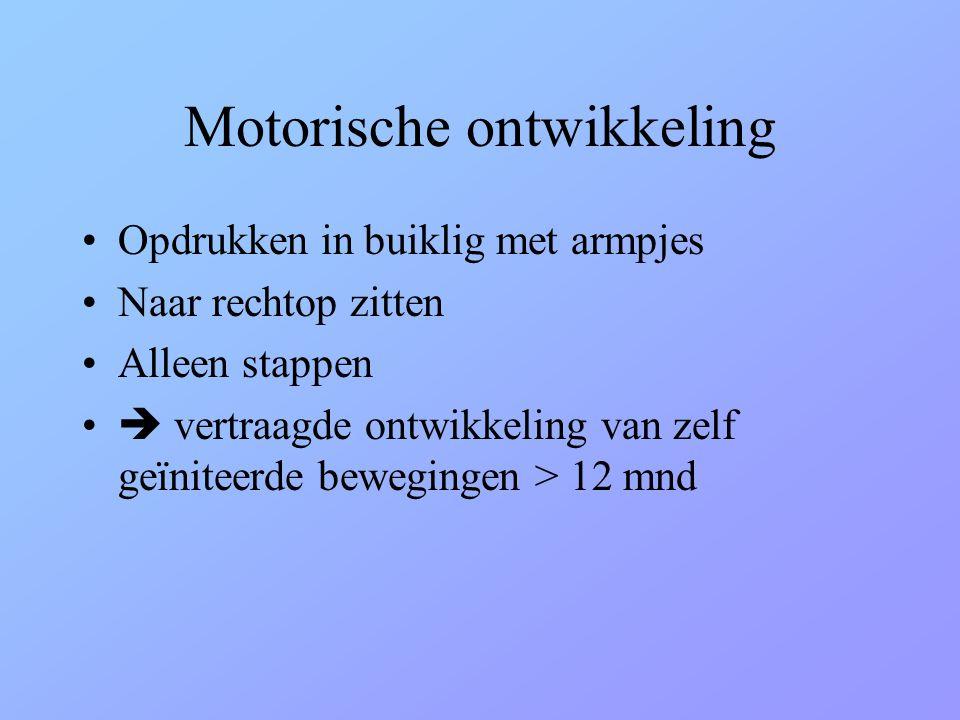Motorische ontwikkeling •Opdrukken in buiklig met armpjes •Naar rechtop zitten •Alleen stappen •  vertraagde ontwikkeling van zelf geïniteerde bewegi