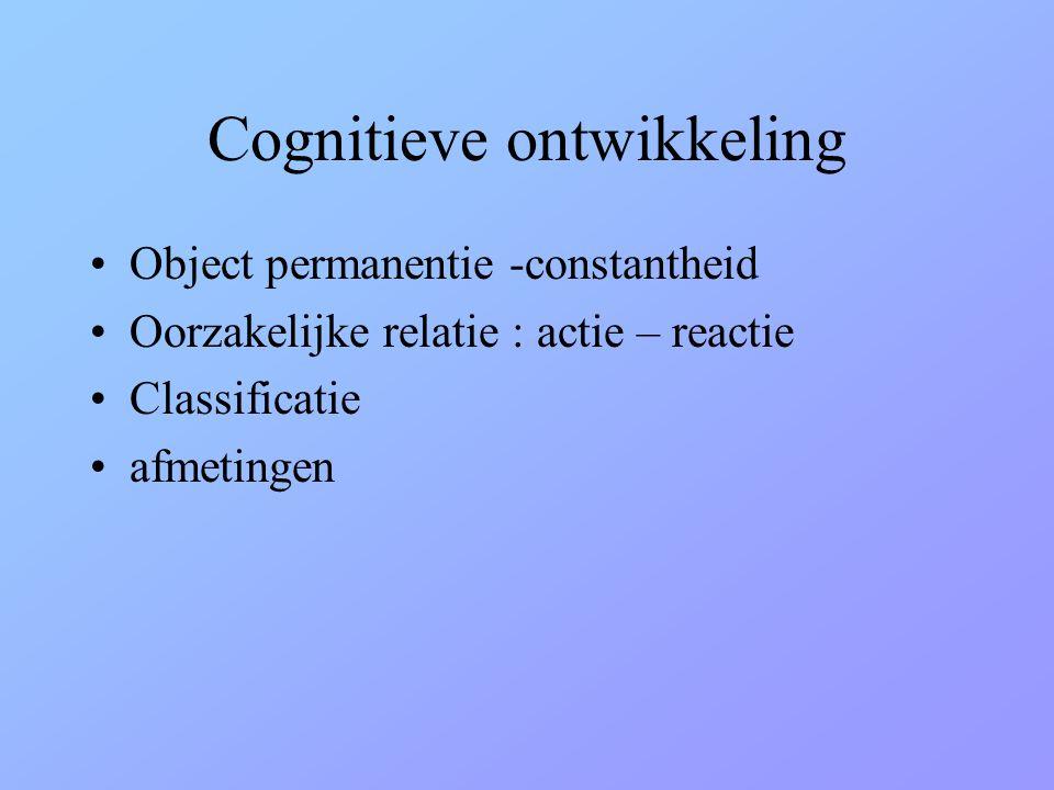 Cognitieve ontwikkeling •Object permanentie -constantheid •Oorzakelijke relatie : actie – reactie •Classificatie •afmetingen