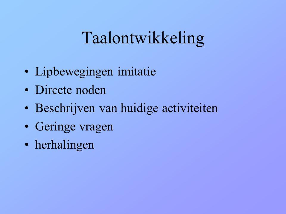Taalontwikkeling •Lipbewegingen imitatie •Directe noden •Beschrijven van huidige activiteiten •Geringe vragen •herhalingen