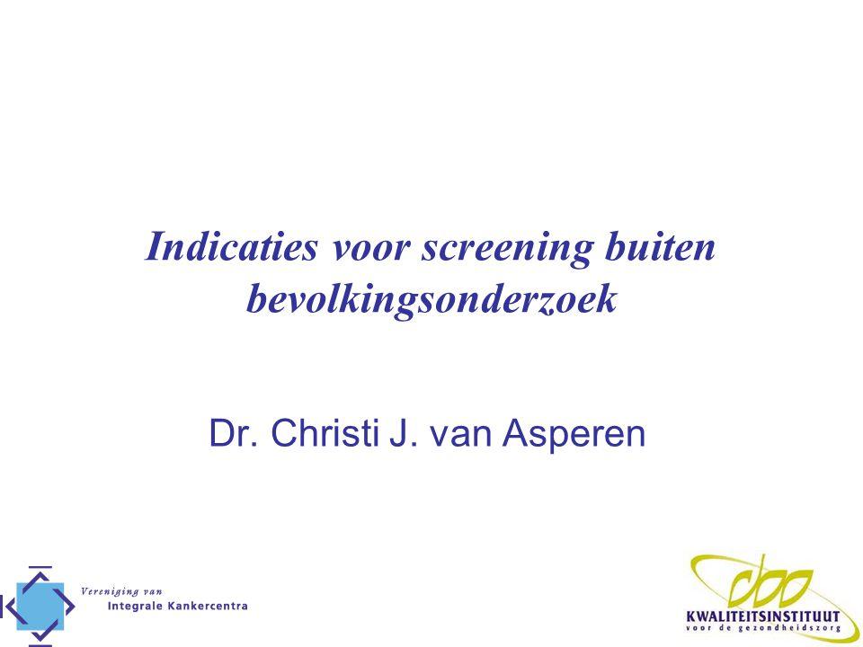 Indicaties voor screening buiten bevolkingsonderzoek Dr. Christi J. van Asperen