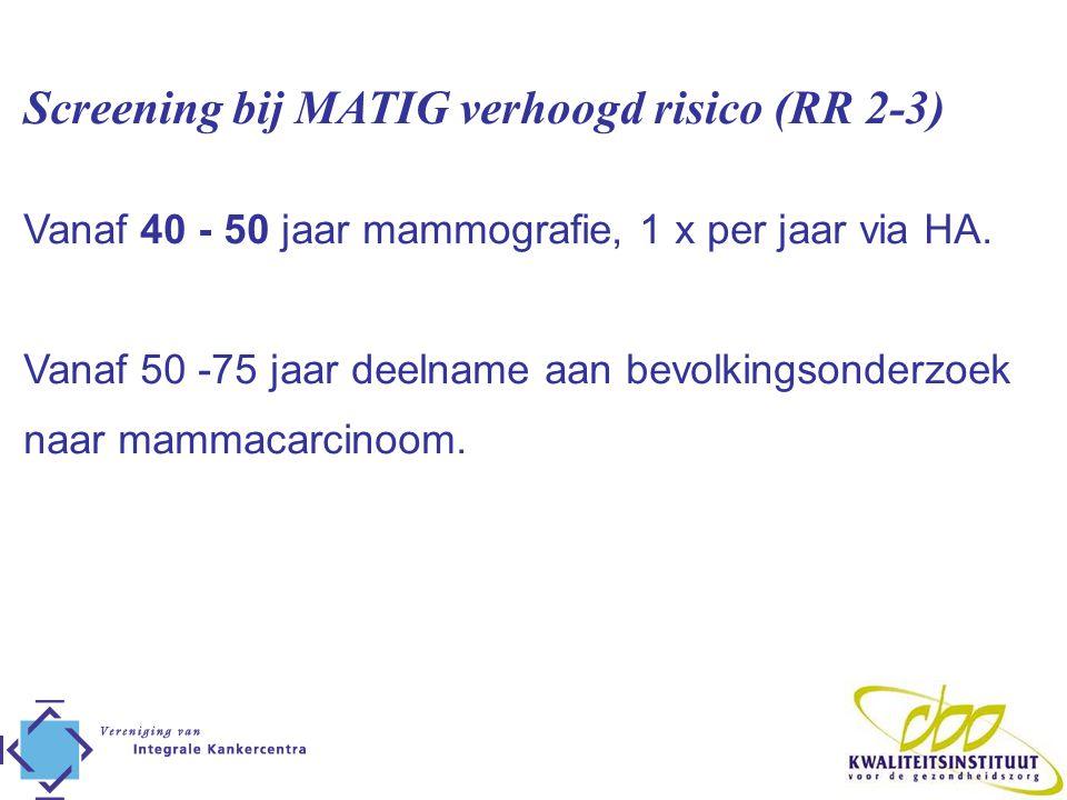 Screening bij MATIG verhoogd risico (RR 2-3) Vanaf 40 - 50 jaar mammografie, 1 x per jaar via HA. Vanaf 50 -75 jaar deelname aan bevolkingsonderzoek n