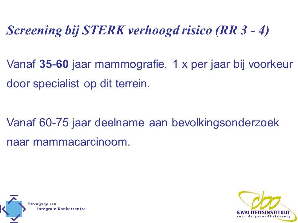 Screening bij STERK verhoogd risico (RR 3 - 4) Vanaf 35-60 jaar mammografie, 1 x per jaar bij voorkeur door specialist op dit terrein. Vanaf 60-75 jaa