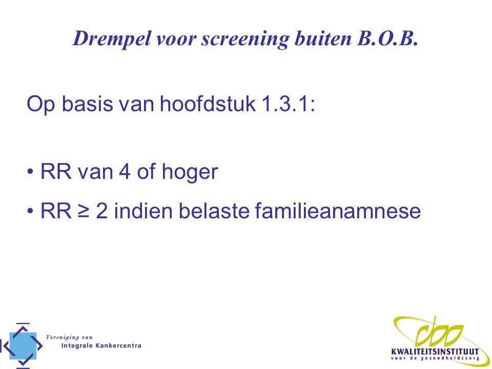 Drempel voor screening buiten B.O.B. Op basis van hoofdstuk 1.3.1: • RR van 4 of hoger • RR ≥ 2 indien belaste familieanamnese